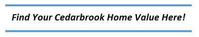 FIND YOUR CEDARBROOK HOME 'S VALUE